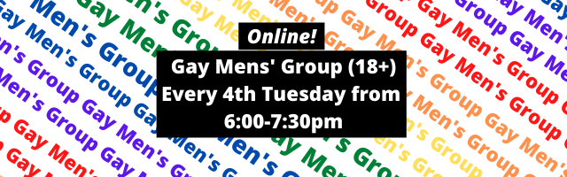 A black text box is in front of a background of rainbow text repeating the words Gay Men's Group. In the text box, it reads: Online! Gay Men's Group (18+) Every 4th Tuesday rom 6 to 7:30pm